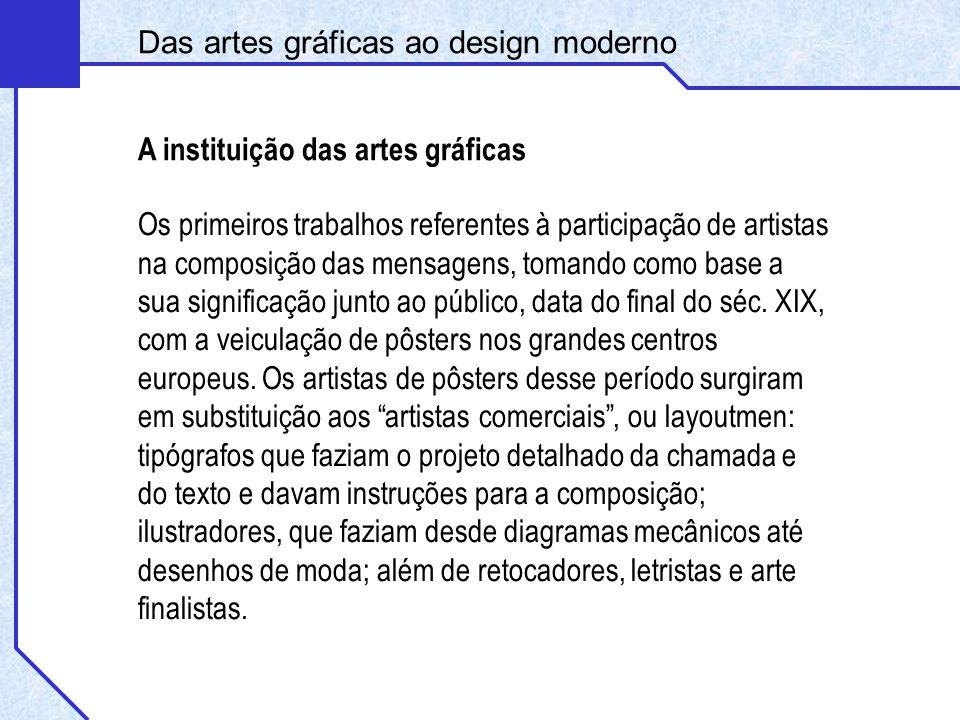 Das artes gráficas ao design moderno A instituição das artes gráficas Os primeiros trabalhos referentes à participação de artistas na composição das mensagens, tomando como base a sua significação junto ao público, data do final do séc.