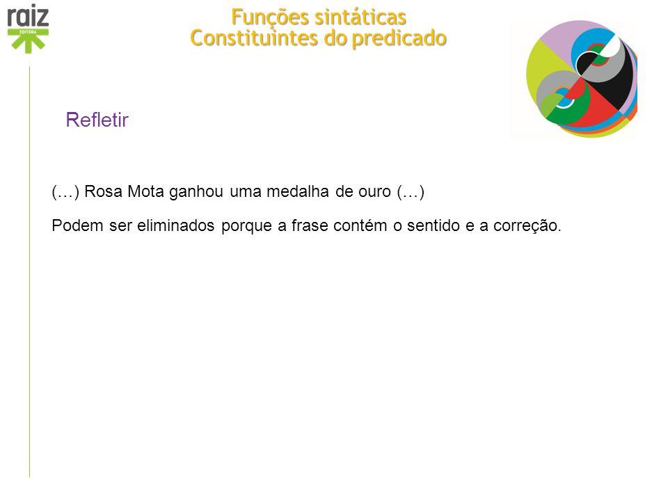 Refletir (…) Rosa Mota ganhou uma medalha de ouro (…) Podem ser eliminados porque a frase contém o sentido e a correção. Funções sintáticas Constituin