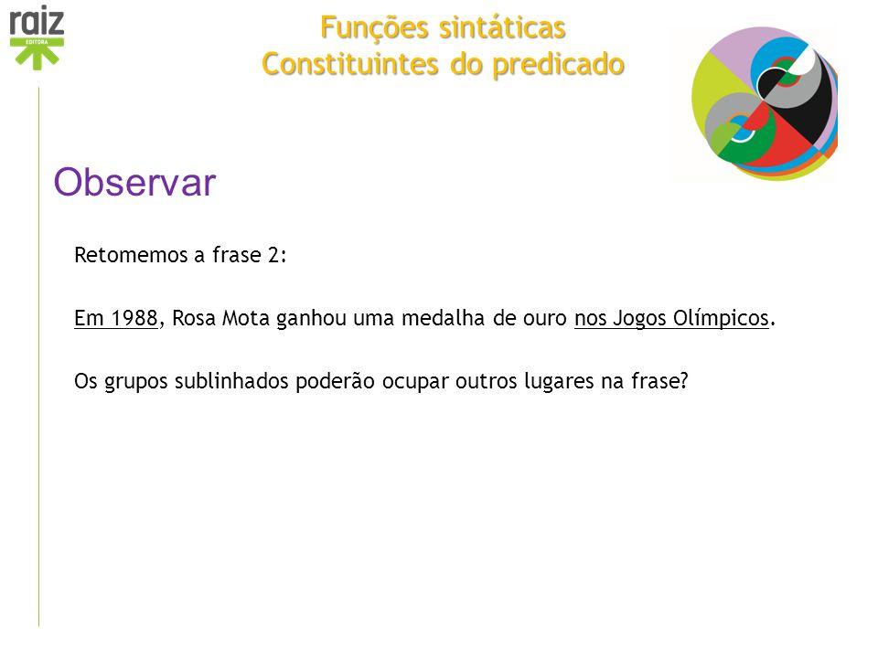 Funções sintáticas Constituintes do predicado Observar Retomemos a frase 2: Em 1988, Rosa Mota ganhou uma medalha de ouro nos Jogos Olímpicos. Os grup