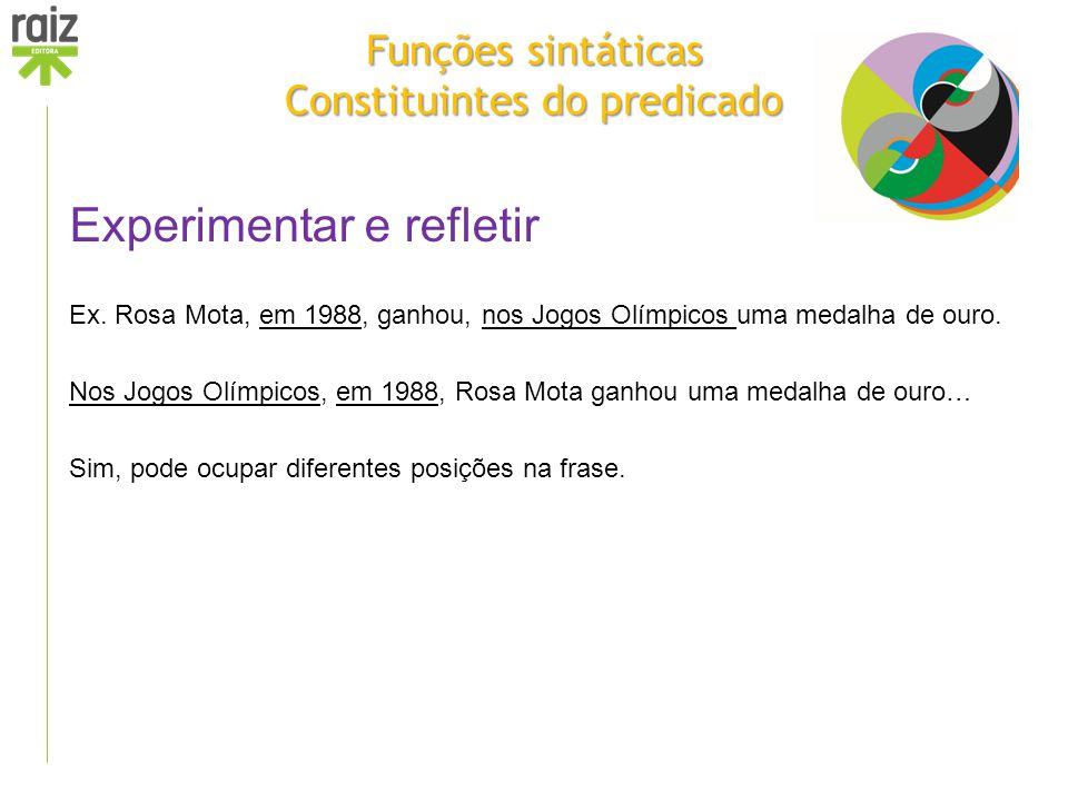 Funções sintáticas Constituintes do predicado Experimentar e refletir Ex. Rosa Mota, em 1988, ganhou, nos Jogos Olímpicos uma medalha de ouro. Nos Jog