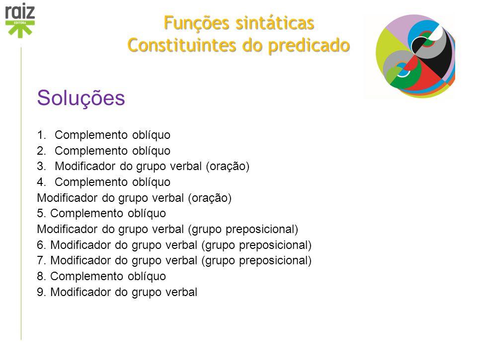 Funções sintáticas Constituintes do predicado Soluções 1.Complemento oblíquo 2.Complemento oblíquo 3.Modificador do grupo verbal (oração) 4.Complement