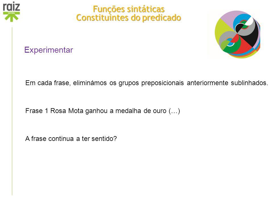 Experimentar Em cada frase, eliminámos os grupos preposicionais anteriormente sublinhados. Frase 1 Rosa Mota ganhou a medalha de ouro (…) A frase cont