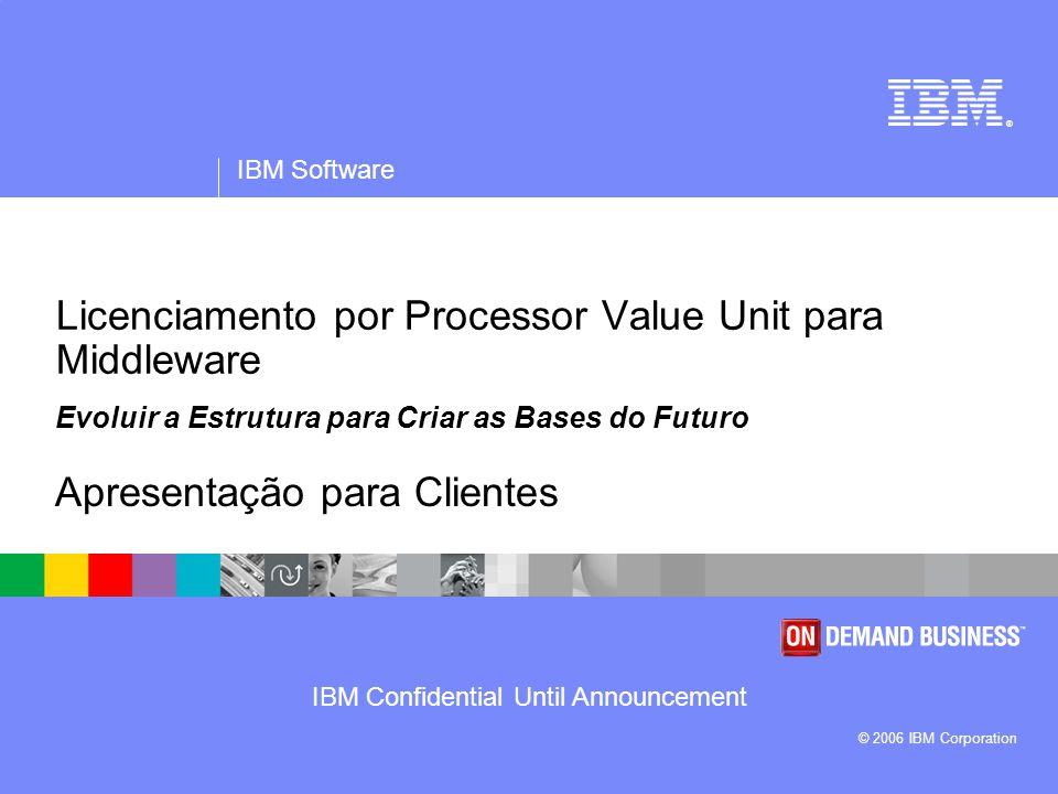 IBM Software IBM Confidential until Announcement 12 Apresentamos o Licenciamento por Processor Value Unit O middleware será licenciado por processor value units (unidades de valor do processador) A cada core de processador é atribuído um número específico de processor value units Aquisição do número apropriado de processor value units para cada core de processador Cada programa de middleware tem um preço único por value unit As processor value units são transferíveis entre sistemas por produto, dentro da empresa * O Power PC 970 e o Power 5 QCM com chips dual-core requerem 50 Value Units ** Os títulos T1 por processador foram ajustados com a eliminação de licenças fraccionadas.