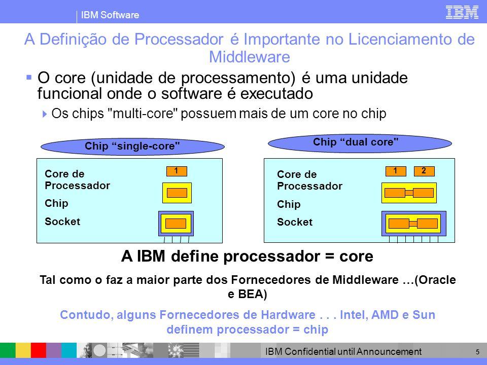 IBM Software IBM Confidential until Announcement 16 As Processor Value Units Proporcionam Flexibilidade Devido à Granularidade Licenciamento por Value Unit a nível de core do processador Possibilita o licenciamento de sub-capacidade Granularidade para fazer face à mudança tecnológica Flexibilidade para criar novos níveis de processor value unit Oferece melhorias no price-performance do software Tempo A melhoria do price-performance do software variará ao longo do tempo, com vários factores, incluindo as condições de mercado Os níveis de desempenho dos core de processador irão variar conforme os fornecedores de chips As Processor Value Units dependem do desempenho do core Processor core performance Price-Performance # Processor Value Unit