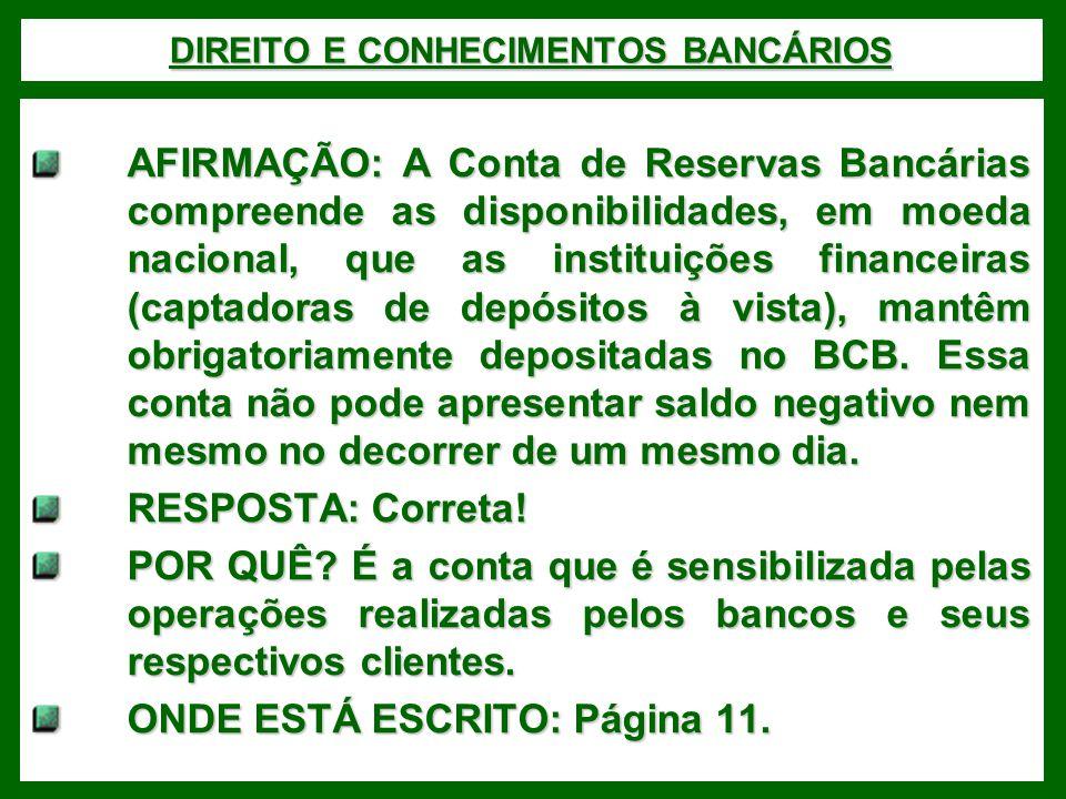 DIREITO E CONHECIMENTOS BANCÁRIOS AFIRMAÇÃO: A Conta de Reservas Bancárias compreende as disponibilidades, em moeda nacional, que as instituições financeiras (captadoras de depósitos à vista), mantêm obrigatoriamente depositadas no BCB.