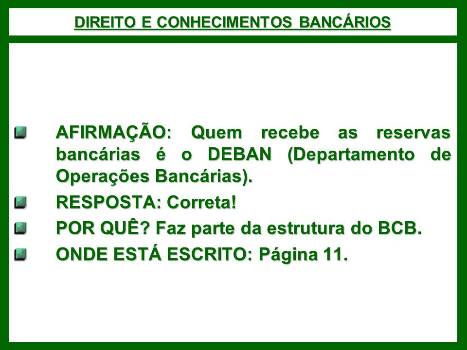 DIREITO E CONHECIMENTOS BANCÁRIOS AFIRMAÇÃO: Quem recebe as reservas bancárias é o DEBAN (Departamento de Operações Bancárias). RESPOSTA: Correta! POR