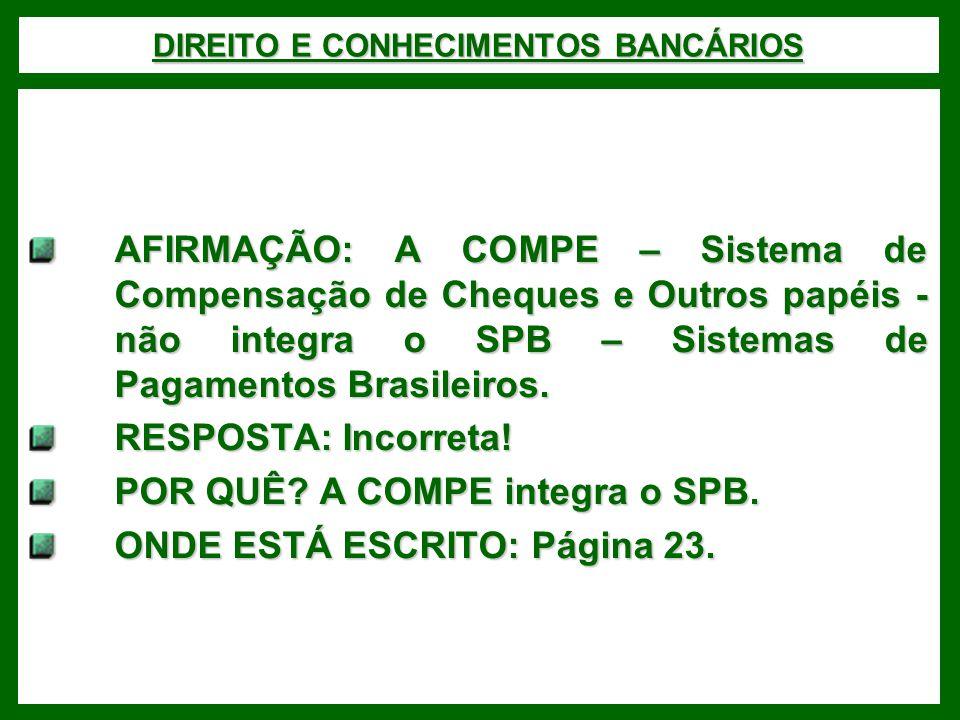 DIREITO E CONHECIMENTOS BANCÁRIOS AFIRMAÇÃO: A COMPE – Sistema de Compensação de Cheques e Outros papéis - não integra o SPB – Sistemas de Pagamentos Brasileiros.