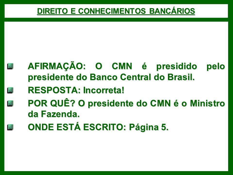 DIREITO E CONHECIMENTOS BANCÁRIOS AFIRMAÇÃO: O CMN é presidido pelo presidente do Banco Central do Brasil. RESPOSTA: Incorreta! POR QUÊ? O presidente