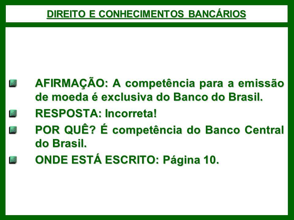DIREITO E CONHECIMENTOS BANCÁRIOS AFIRMAÇÃO: A competência para a emissão de moeda é exclusiva do Banco do Brasil. RESPOSTA: Incorreta! POR QUÊ? É com