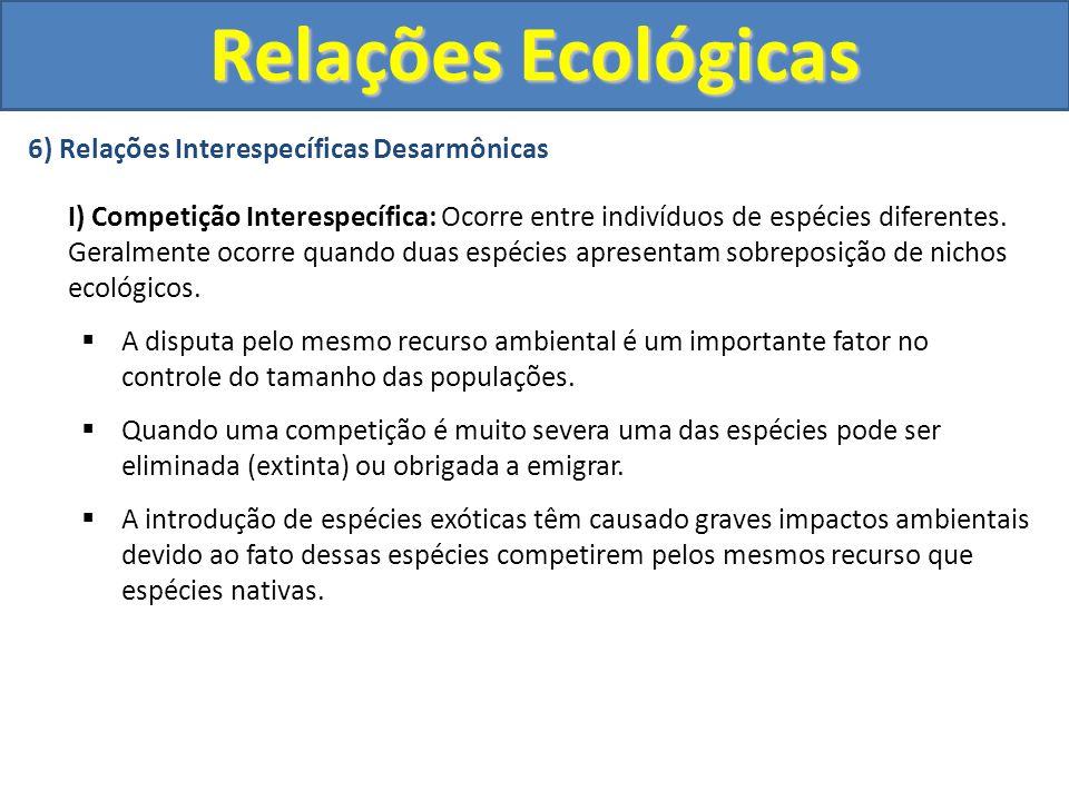 6) Relações Interespecíficas Desarmônicas I) Competição Interespecífica: Ocorre entre indivíduos de espécies diferentes. Geralmente ocorre quando duas