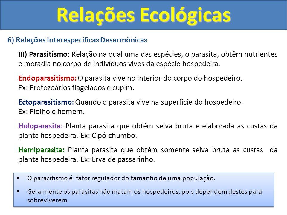 6) Relações Interespecíficas Desarmônicas III) Parasitismo: Relação na qual uma das espécies, o parasita, obtêm nutrientes e moradia no corpo de indiv