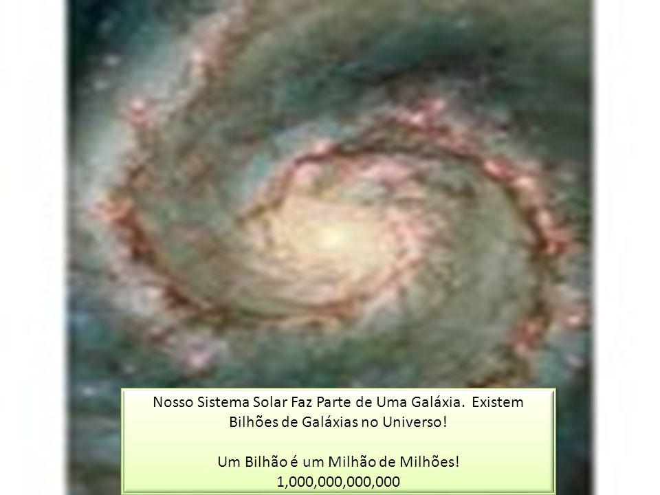 Nosso Sistema Solar Faz Parte de Uma Galáxia. Existem Bilhões de Galáxias no Universo! Um Bilhão é um Milhão de Milhões! 1,000,000,000,000 Nosso Siste
