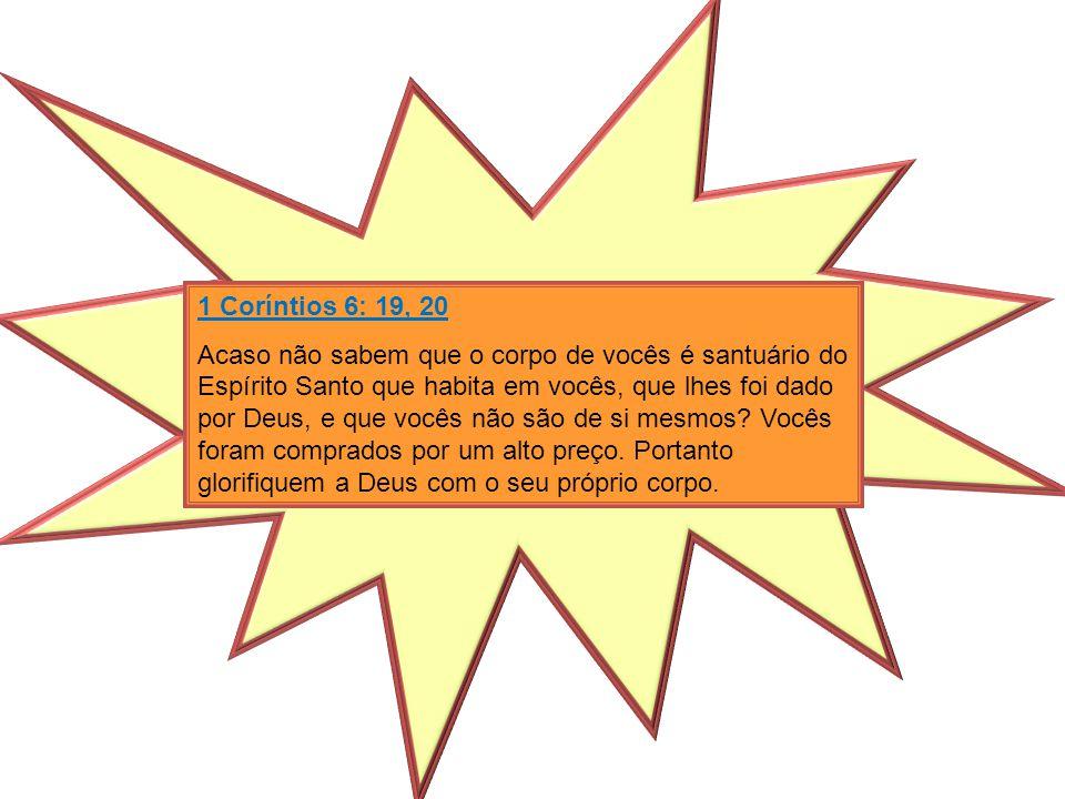 1 Coríntios 6: 19, 20 Acaso não sabem que o corpo de vocês é santuário do Espírito Santo que habita em vocês, que lhes foi dado por Deus, e que vocês