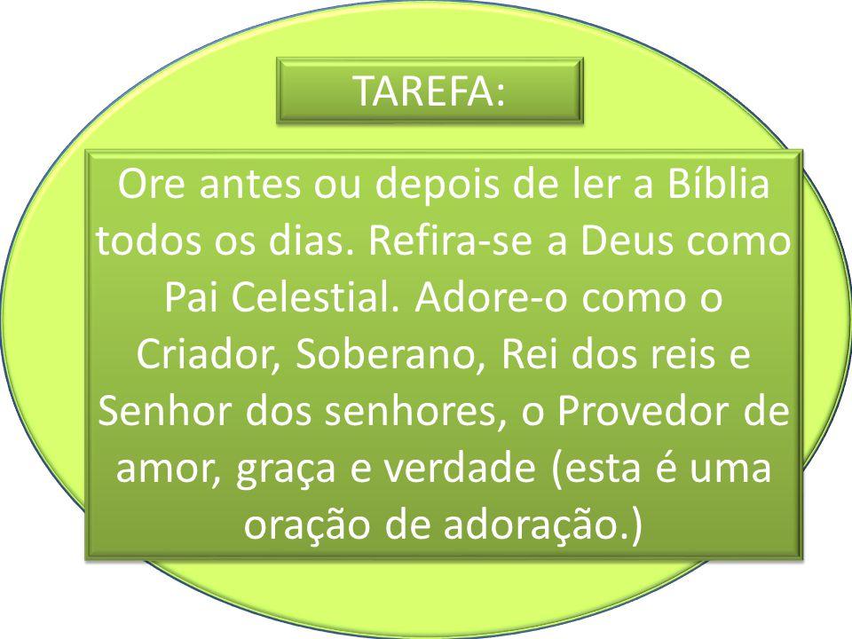 TAREFA: Ore antes ou depois de ler a Bíblia todos os dias. Refira-se a Deus como Pai Celestial. Adore-o como o Criador, Soberano, Rei dos reis e Senho