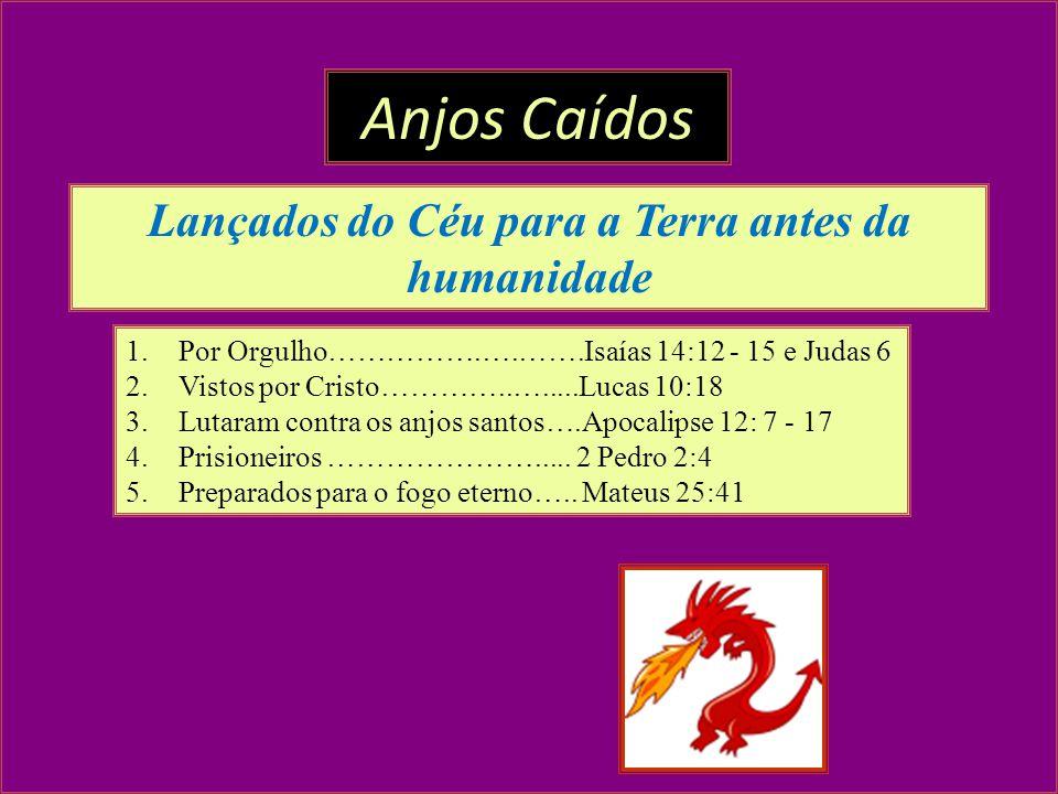 1.Por Orgulho…………….….…….Isaías 14:12 - 15 e Judas 6 2.Vistos por Cristo…………..….....Lucas 10:18 3.Lutaram contra os anjos santos….Apocalipse 12: 7 - 17