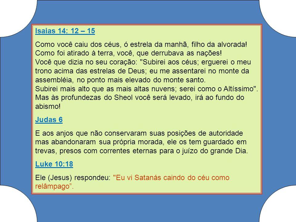 Isaias 14: 12 – 15 Como você caiu dos céus, ó estrela da manhã, filho da alvorada! Como foi atirado à terra, você, que derrubava as nações! Você que d