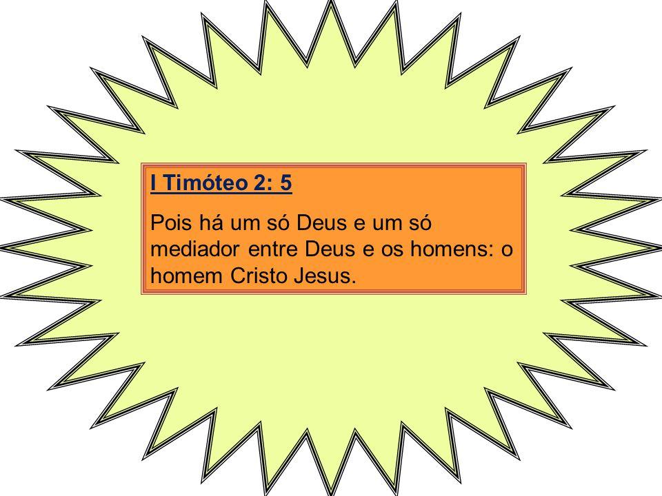 I Timóteo 2: 5 Pois há um só Deus e um só mediador entre Deus e os homens: o homem Cristo Jesus.