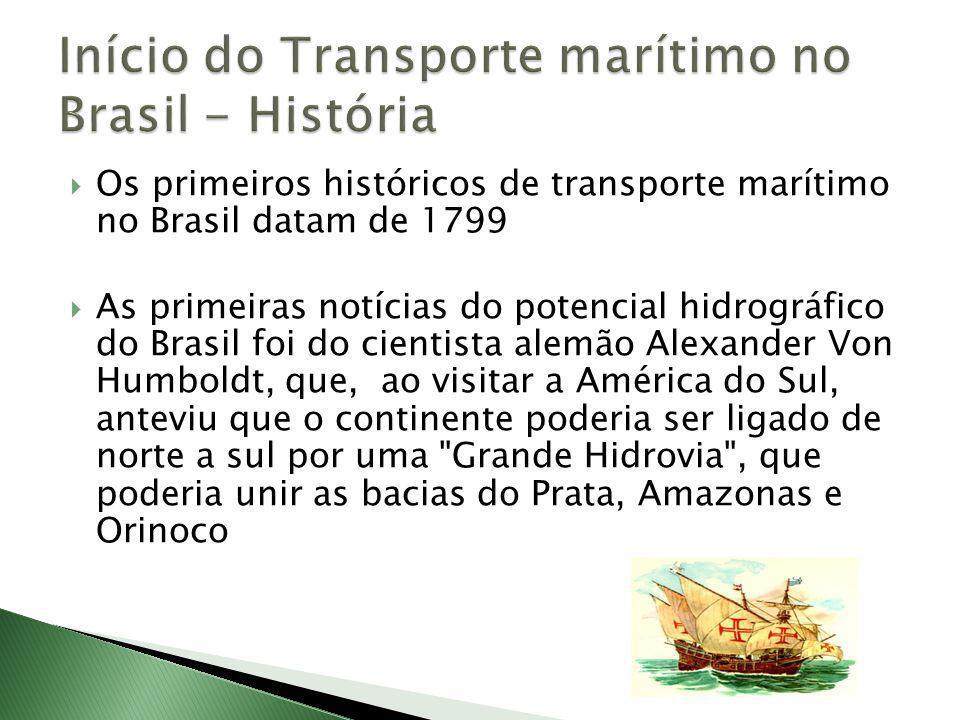 Os primeiros históricos de transporte marítimo no Brasil datam de 1799 As primeiras notícias do potencial hidrográfico do Brasil foi do cientista alemão Alexander Von Humboldt, que, ao visitar a América do Sul, anteviu que o continente poderia ser ligado de norte a sul por uma Grande Hidrovia , que poderia unir as bacias do Prata, Amazonas e Orinoco