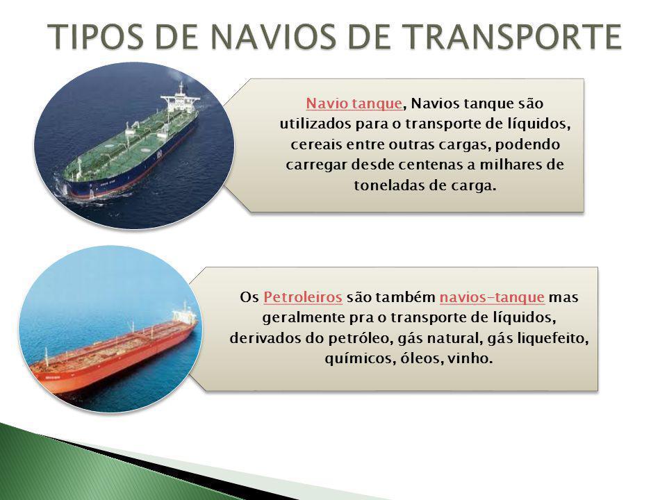 Navio tanqueNavio tanque, Navios tanque são utilizados para o transporte de líquidos, cereais entre outras cargas, podendo carregar desde centenas a milhares de toneladas de carga.