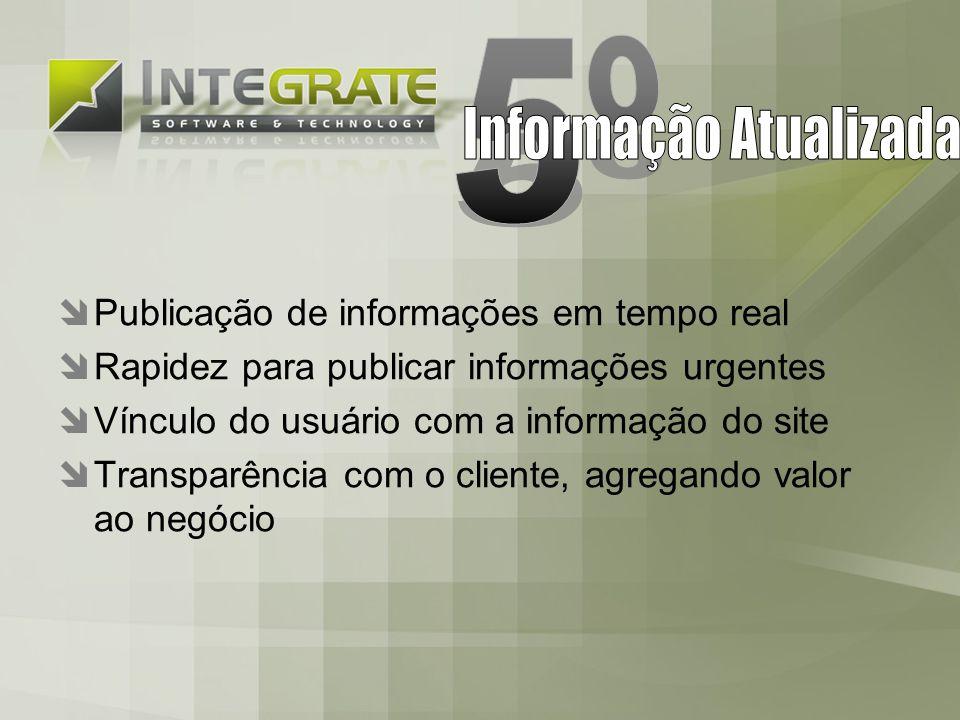 Publicação de informações em tempo real Rapidez para publicar informações urgentes Vínculo do usuário com a informação do site Transparência com o cliente, agregando valor ao negócio