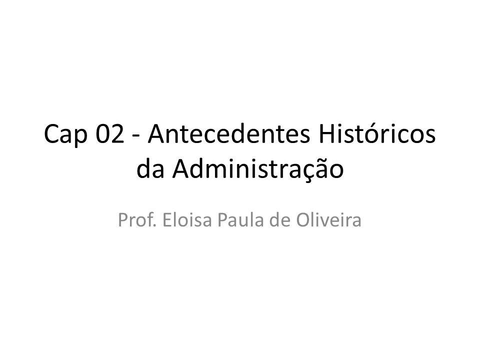 Cap 02 - Antecedentes Históricos da Administração Prof. Eloisa Paula de Oliveira
