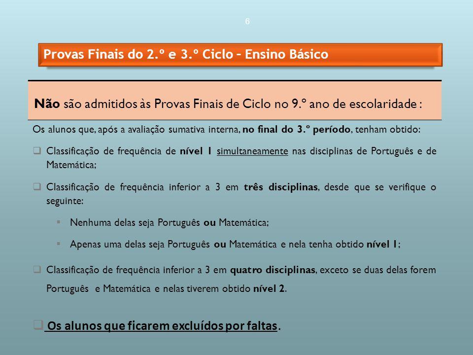 6 Não são admitidos às Provas Finais de Ciclo no 9.º ano de escolaridade : Os alunos que, após a avaliação sumativa interna, no final do 3.º período, tenham obtido: Classificação de frequência de nível 1 simultaneamente nas disciplinas de Português e de Matemática; Classificação de frequência inferior a 3 em três disciplinas, desde que se verifique o seguinte: Nenhuma delas seja Português ou Matemática; Apenas uma delas seja Português ou Matemática e nela tenha obtido nível 1; Classificação de frequência inferior a 3 em quatro disciplinas, exceto se duas delas forem Português e Matemática e nelas tiverem obtido nível 2.