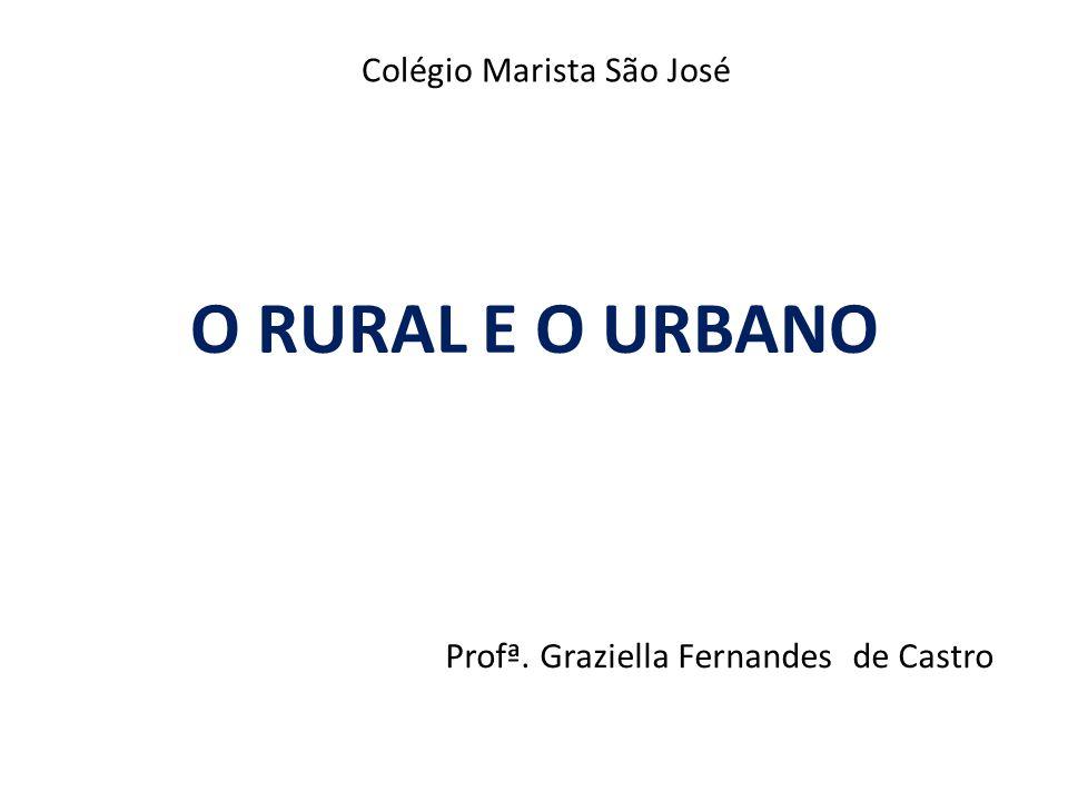 O RURAL E O URBANO Profª. Graziella Fernandes de Castro Colégio Marista São José