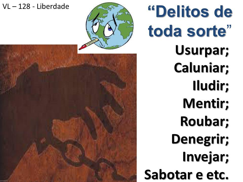 Delitos de toda sorte Usurpar;Caluniar;Iludir;Mentir;Roubar;Denegrir;Invejar; Sabotar e etc. VL – 128 - Liberdade