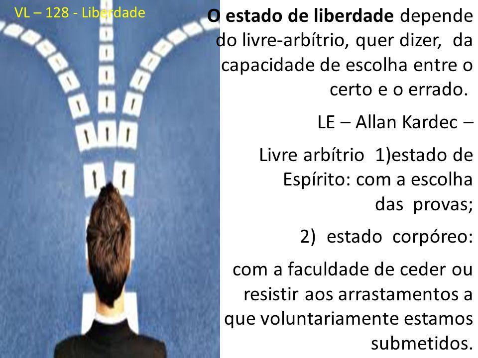 O estado de liberdade depende do livre-arbítrio, quer dizer, da capacidade de escolha entre o certo e o errado. LE – Allan Kardec – Livre arbítrio 1)e