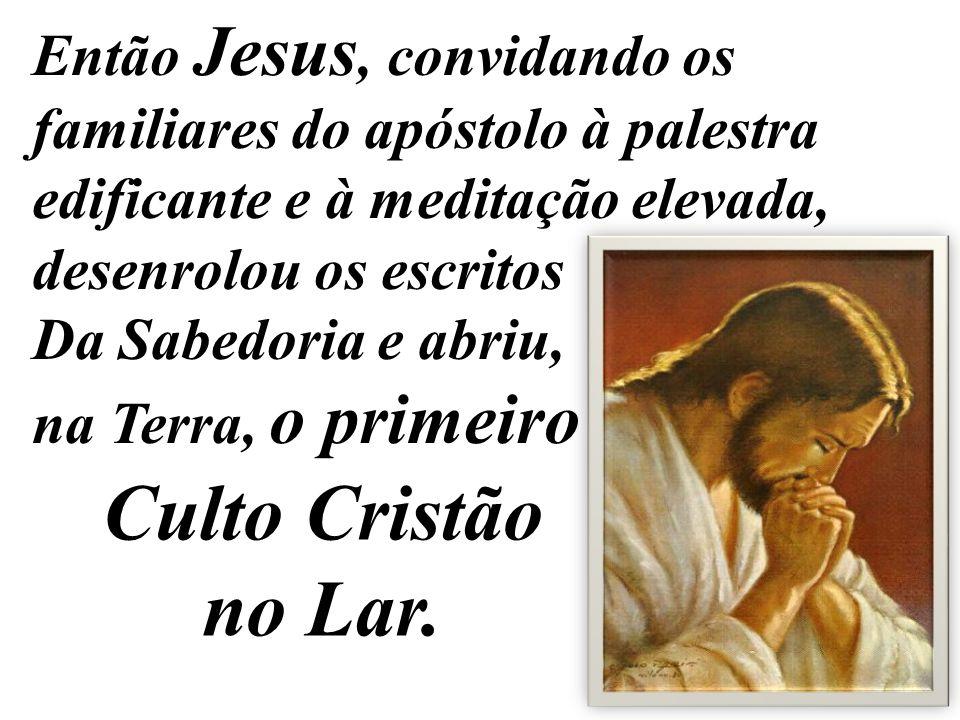 Então Jesus, convidando os familiares do apóstolo à palestra edificante e à meditação elevada, desenrolou os escritos Da Sabedoria e abriu, na Terra,