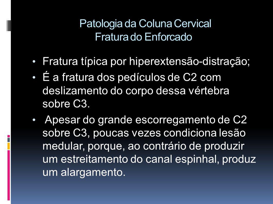 Patologia da Coluna Cervical Fratura do Enforcado Fratura típica por hiperextensão-distração; É a fratura dos pedículos de C2 com deslizamento do corpo dessa vértebra sobre C3.