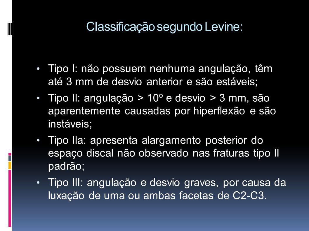 Classificação segundo Levine: Tipo I: não possuem nenhuma angulação, têm até 3 mm de desvio anterior e são estáveis; Tipo II: angulação > 10º e desvio > 3 mm, são aparentemente causadas por hiperflexão e são instáveis; Tipo IIa: apresenta alargamento posterior do espaço discal não observado nas fraturas tipo II padrão; Tipo III: angulação e desvio graves, por causa da luxação de uma ou ambas facetas de C2-C3.