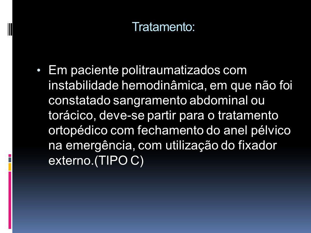 Tratamento: Em paciente politraumatizados com instabilidade hemodinâmica, em que não foi constatado sangramento abdominal ou torácico, deve-se partir para o tratamento ortopédico com fechamento do anel pélvico na emergência, com utilização do fixador externo.(TIPO C)