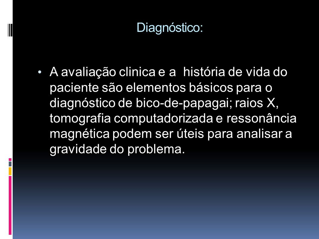 Diagnóstico: A avaliação clinica e a história de vida do paciente são elementos básicos para o diagnóstico de bico-de-papagai; raios X, tomografia computadorizada e ressonância magnética podem ser úteis para analisar a gravidade do problema.