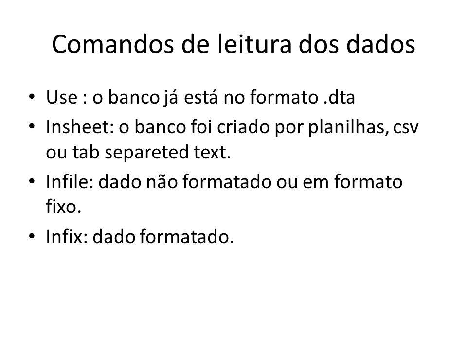 Comandos de leitura dos dados Use : o banco já está no formato.dta Insheet: o banco foi criado por planilhas, csv ou tab separeted text. Infile: dado