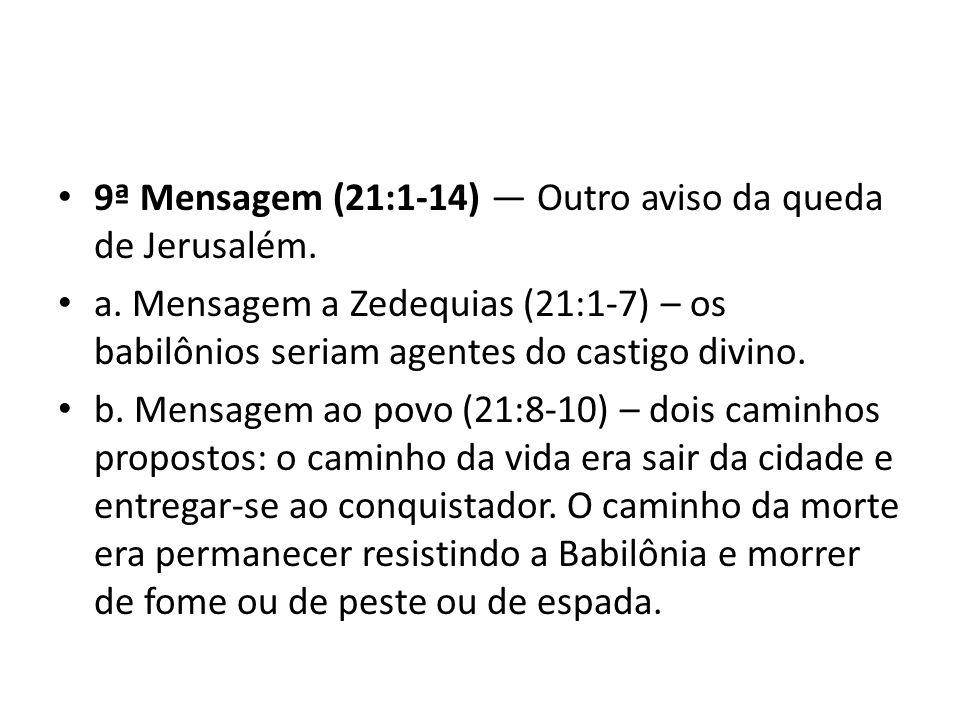 9ª Mensagem (21:1-14) Outro aviso da queda de Jerusalém. a. Mensagem a Zedequias (21:1-7) – os babilônios seriam agentes do castigo divino. b. Mensage