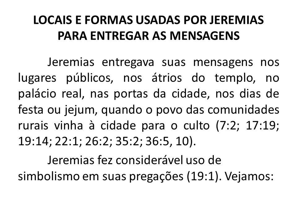 LOCAIS E FORMAS USADAS POR JEREMIAS PARA ENTREGAR AS MENSAGENS Jeremias entregava suas mensagens nos lugares públicos, nos átrios do templo, no paláci