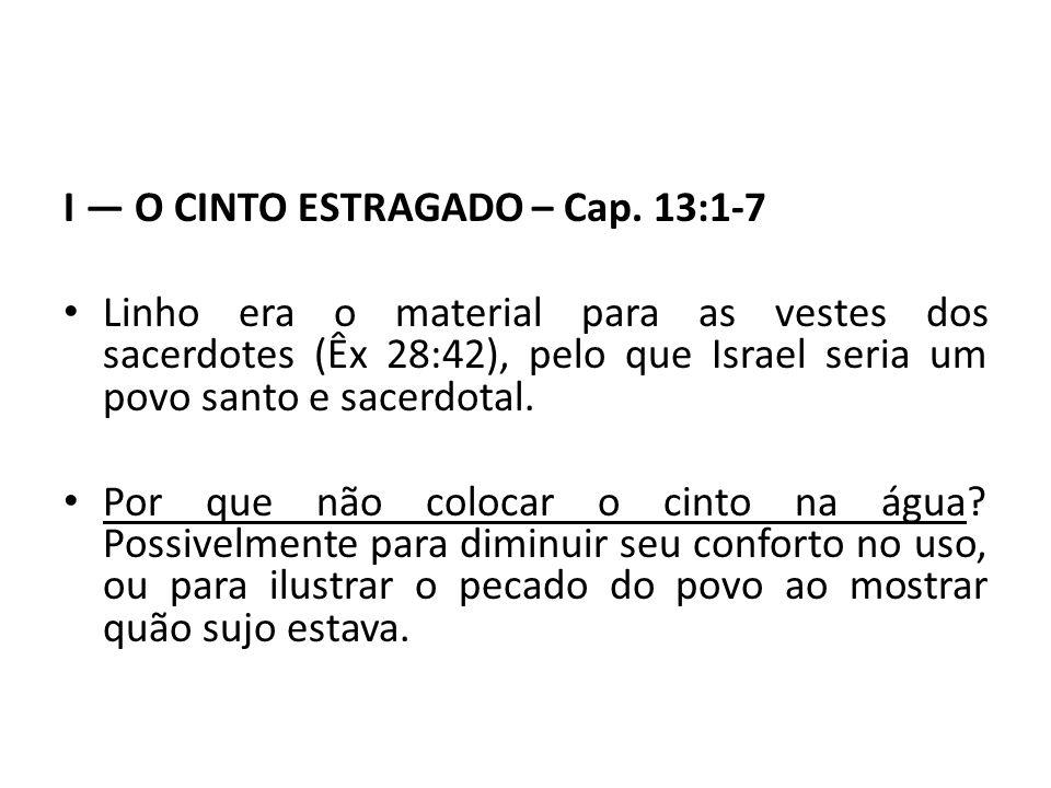 I O CINTO ESTRAGADO – Cap. 13:1-7 Linho era o material para as vestes dos sacerdotes (Êx 28:42), pelo que Israel seria um povo santo e sacerdotal. Por