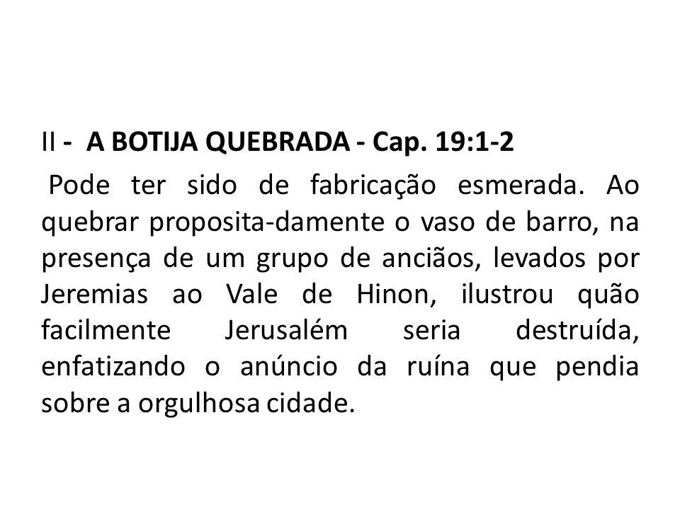 II - A BOTIJA QUEBRADA - Cap. 19:1-2 Pode ter sido de fabricação esmerada. Ao quebrar proposita-damente o vaso de barro, na presença de um grupo de an