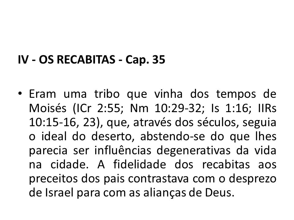 IV - OS RECABITAS - Cap. 35 Eram uma tribo que vinha dos tempos de Moisés (ICr 2:55; Nm 10:29-32; Is 1:16; IIRs 10:15-16, 23), que, através dos século