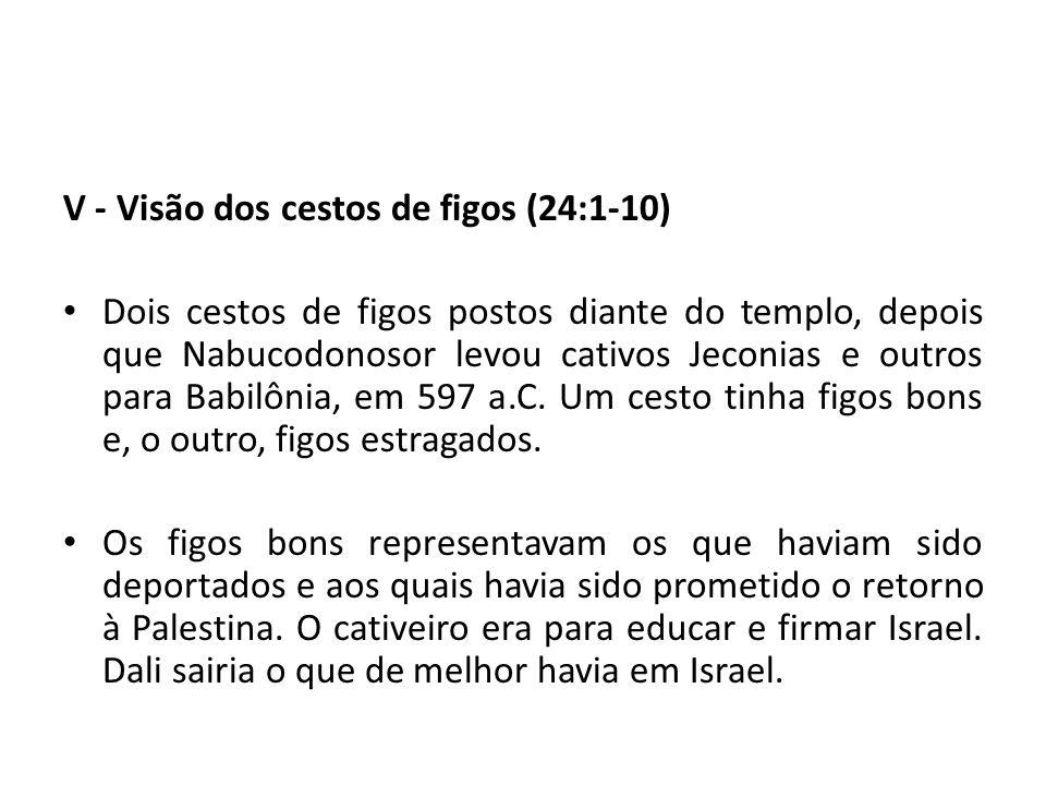 V - Visão dos cestos de figos (24:1-10) Dois cestos de figos postos diante do templo, depois que Nabucodonosor levou cativos Jeconias e outros para Ba