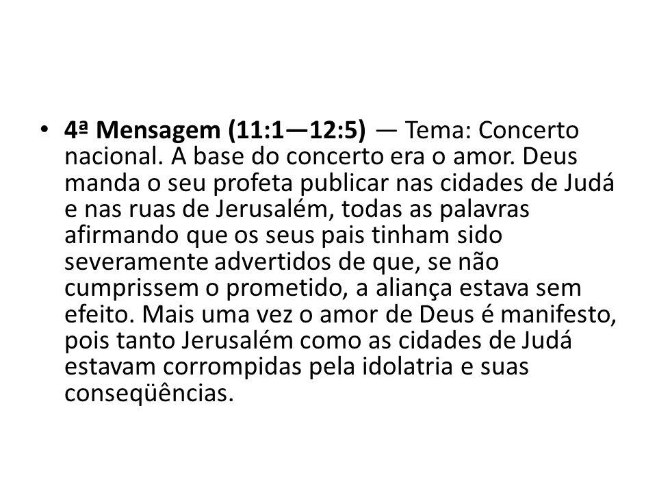 4ª Mensagem (11:112:5) Tema: Concerto nacional. A base do concerto era o amor. Deus manda o seu profeta publicar nas cidades de Judá e nas ruas de Jer