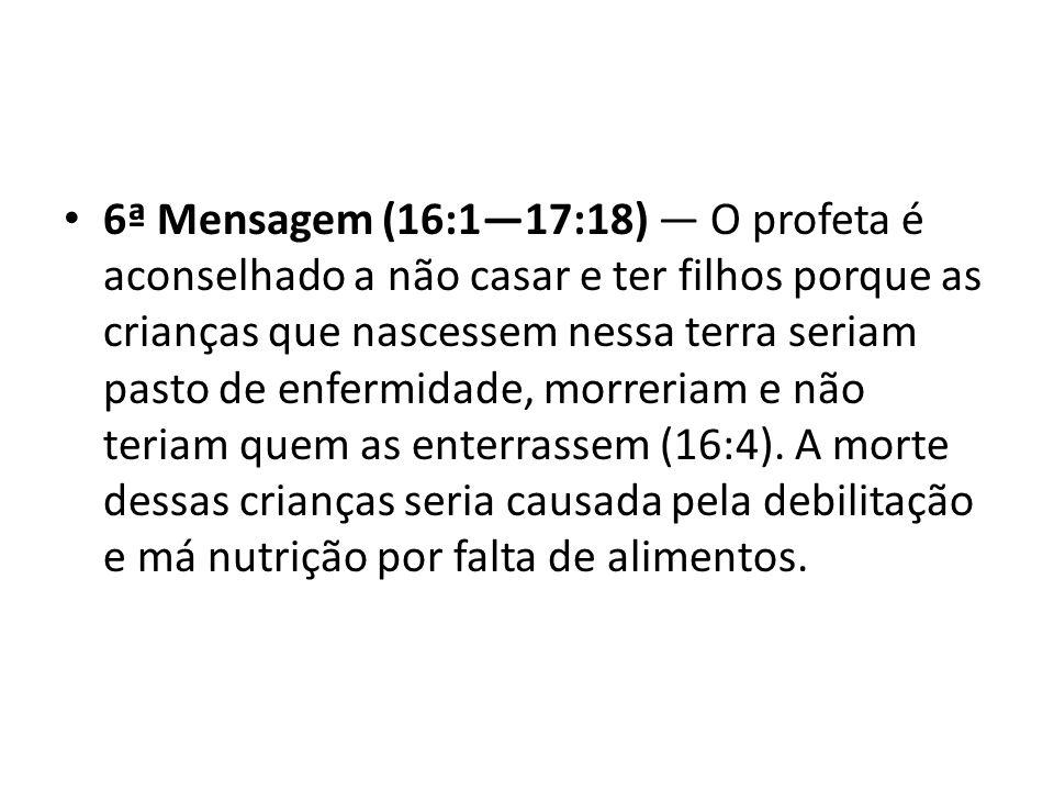 6ª Mensagem (16:117:18) O profeta é aconselhado a não casar e ter filhos porque as crianças que nascessem nessa terra seriam pasto de enfermidade, mor