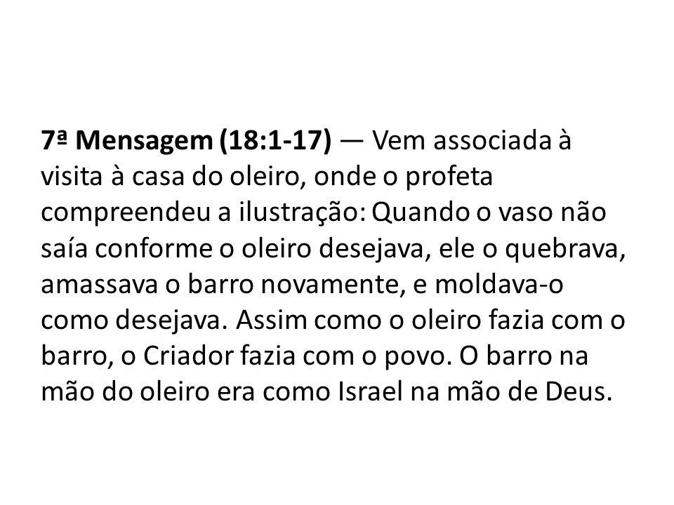 7ª Mensagem (18:1-17) Vem associada à visita à casa do oleiro, onde o profeta compreendeu a ilustração: Quando o vaso não saía conforme o oleiro desej