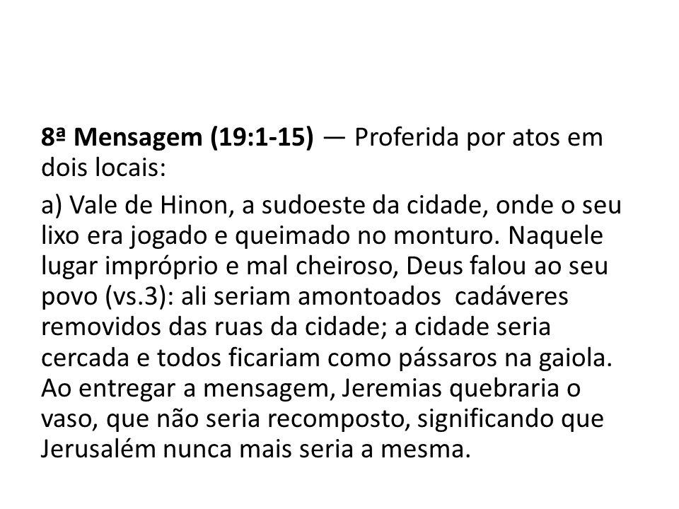 8ª Mensagem (19:1-15) Proferida por atos em dois locais: a) Vale de Hinon, a sudoeste da cidade, onde o seu lixo era jogado e queimado no monturo. Naq