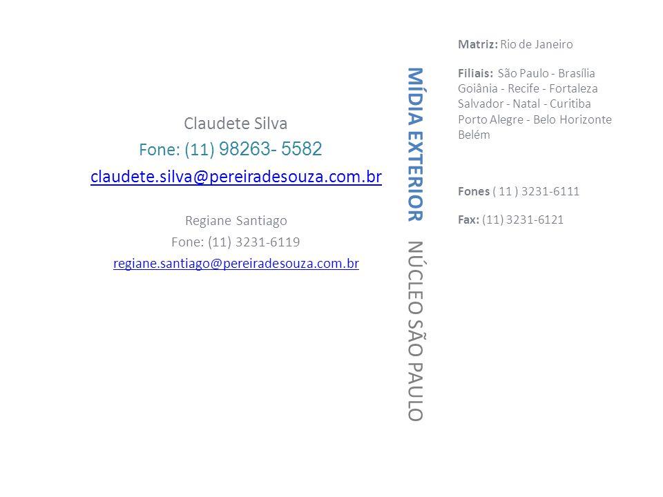 Matriz: Rio de Janeiro Filiais: São Paulo - Brasília Goiânia - Recife - Fortaleza Salvador - Natal - Curitiba Porto Alegre - Belo Horizonte Belém Fones ( 11 ) 3231-6111 Fax: (11) 3231-6121 Claudete Silva Fone: (11) 98263- 5582 claudete.silva@pereiradesouza.com.br Regiane Santiago Fone: (11) 3231-6119 regiane.santiago@pereiradesouza.com.br MÍDIA EXTERIOR NÚCLEO SÃO PAULO
