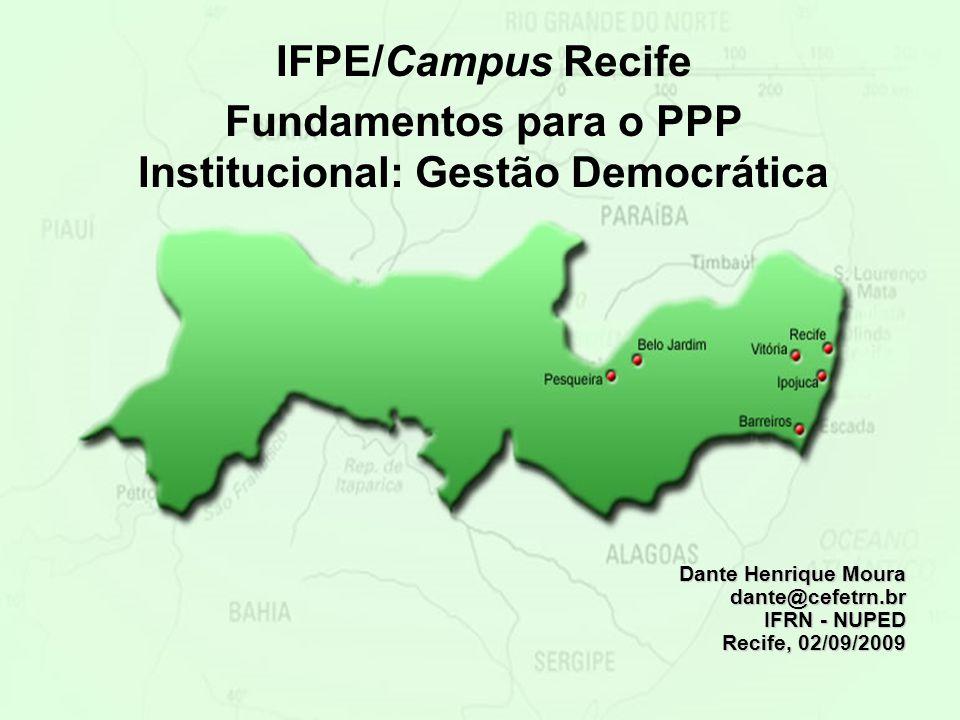 IFPE/Campus Recife Fundamentos para o PPP Institucional: Gestão Democrática Dante Henrique Moura dante@cefetrn.br IFRN - NUPED Recife, 02/09/2009