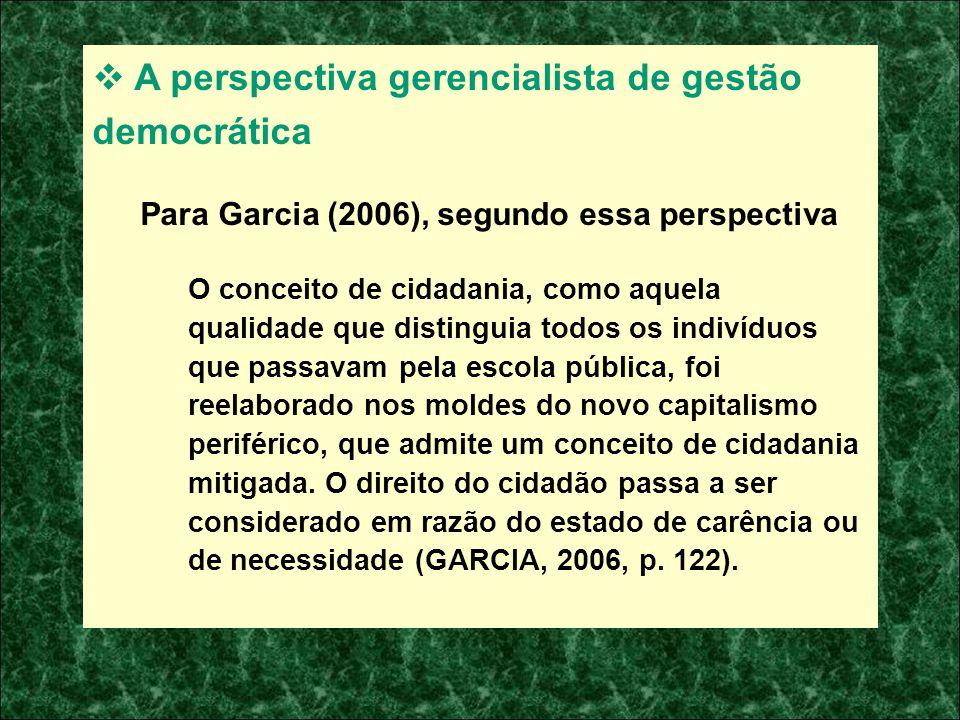 A perspectiva gerencialista de gestão democrática Para Garcia (2006), segundo essa perspectiva O conceito de cidadania, como aquela qualidade que dist