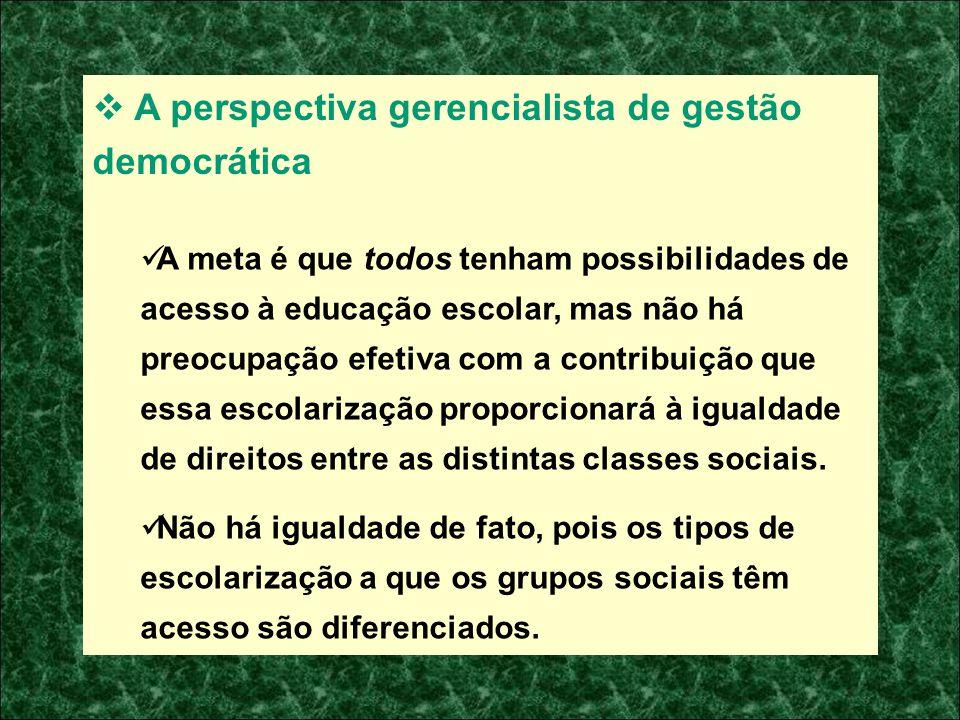 A perspectiva gerencialista de gestão democrática A meta é que todos tenham possibilidades de acesso à educação escolar, mas não há preocupação efetiv