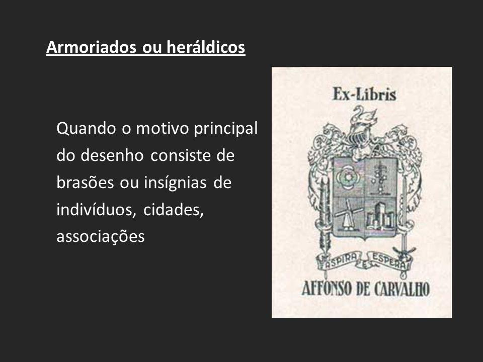 Armoriados ou heráldicos Quando o motivo principal do desenho consiste de brasões ou insígnias de indivíduos, cidades, associações